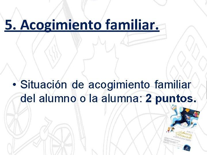 5. Acogimiento familiar. • Situación de acogimiento familiar del alumno o la alumna: 2