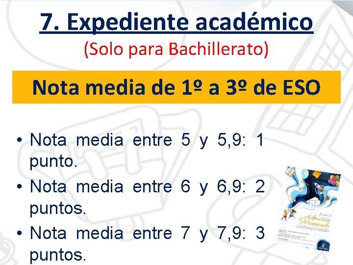 7. Expediente académico (Solo para Bachillerato) Nota media de 1º a 3º de ESO