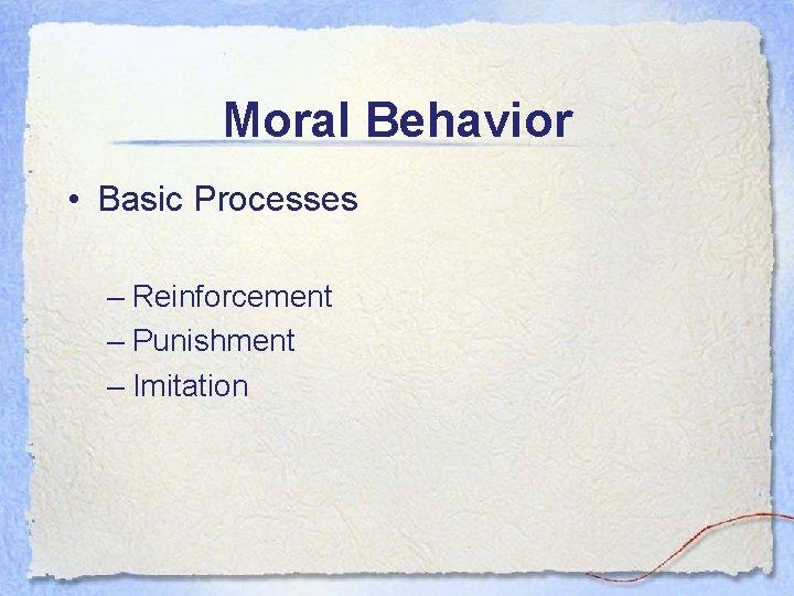 Moral Behavior • Basic Processes – Reinforcement – Punishment – Imitation