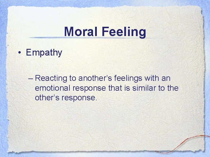 Moral Feeling • Empathy – Reacting to another's feelings with an emotional response that