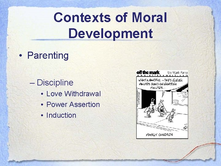Contexts of Moral Development • Parenting – Discipline • Love Withdrawal • Power Assertion