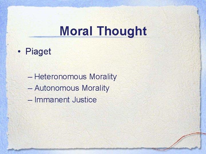Moral Thought • Piaget – Heteronomous Morality – Autonomous Morality – Immanent Justice