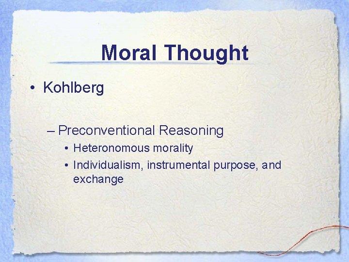 Moral Thought • Kohlberg – Preconventional Reasoning • Heteronomous morality • Individualism, instrumental purpose,