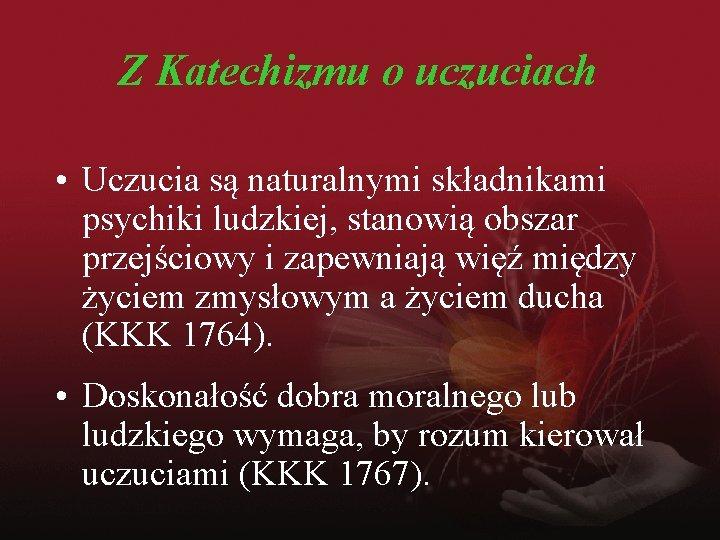 Z Katechizmu o uczuciach • Uczucia są naturalnymi składnikami psychiki ludzkiej, stanowią obszar przejściowy