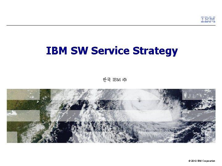 IBM SW Service Strategy 한국 IBM ㈜ © 2010 IBM Corporation