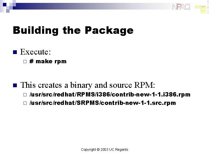 Building the Package n Execute: ¨ n # make rpm This creates a binary