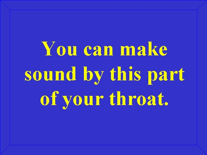 You can make sound by this part of your throat.