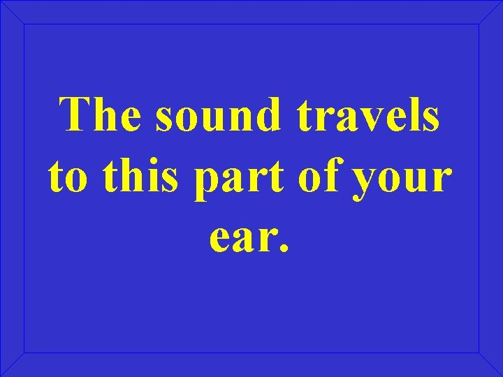 The sound travels to this part of your ear.