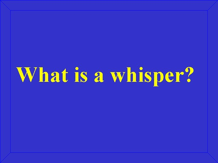 What is a whisper?