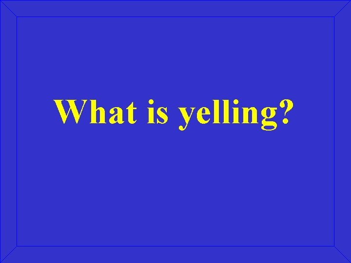 What is yelling?