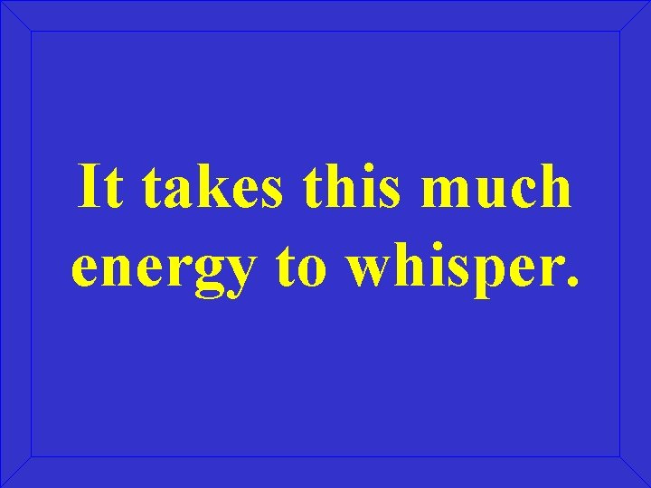 It takes this much energy to whisper.
