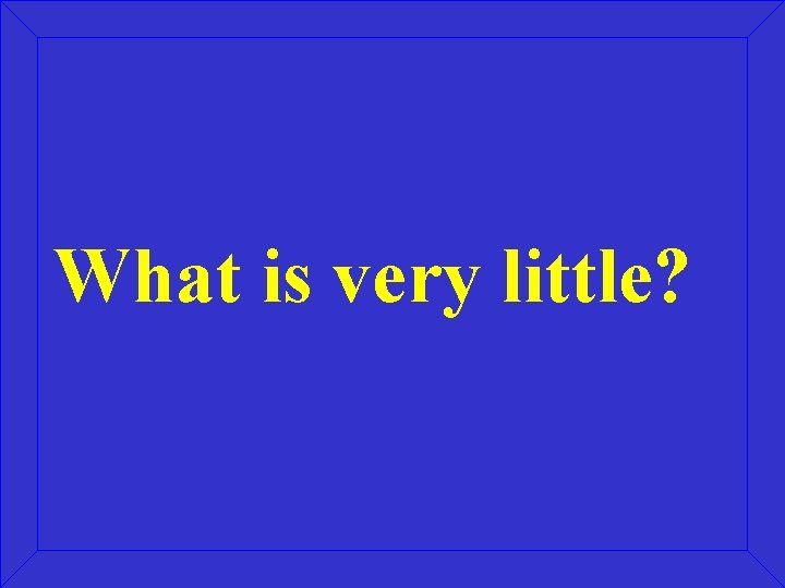 What is very little?