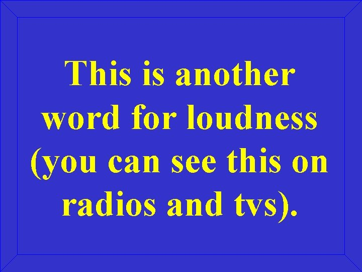 This is another word for loudness (you can see this on radios and tvs).
