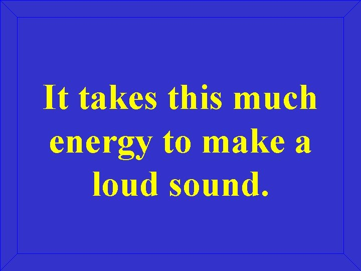 It takes this much energy to make a loud sound.