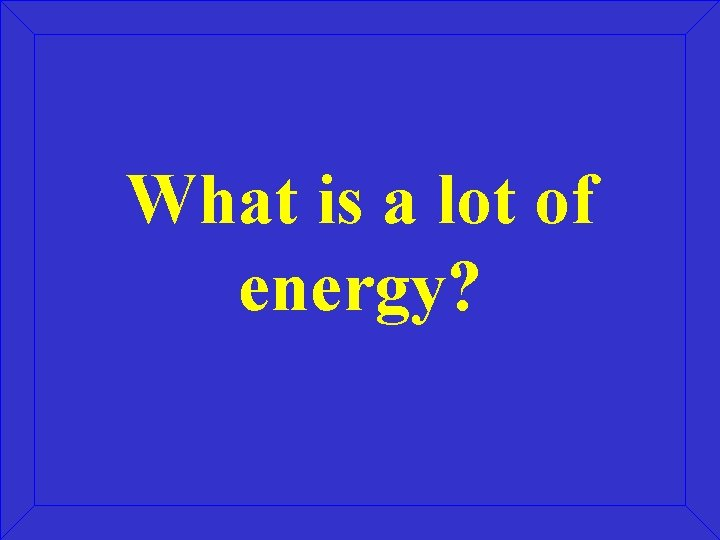 What is a lot of energy?