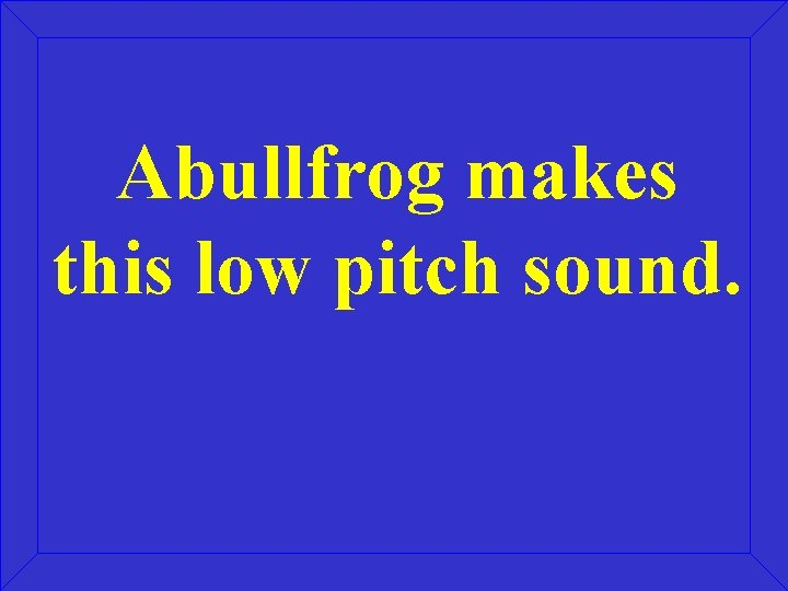 Abullfrog makes this low pitch sound.