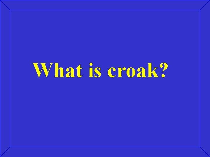 What is croak?