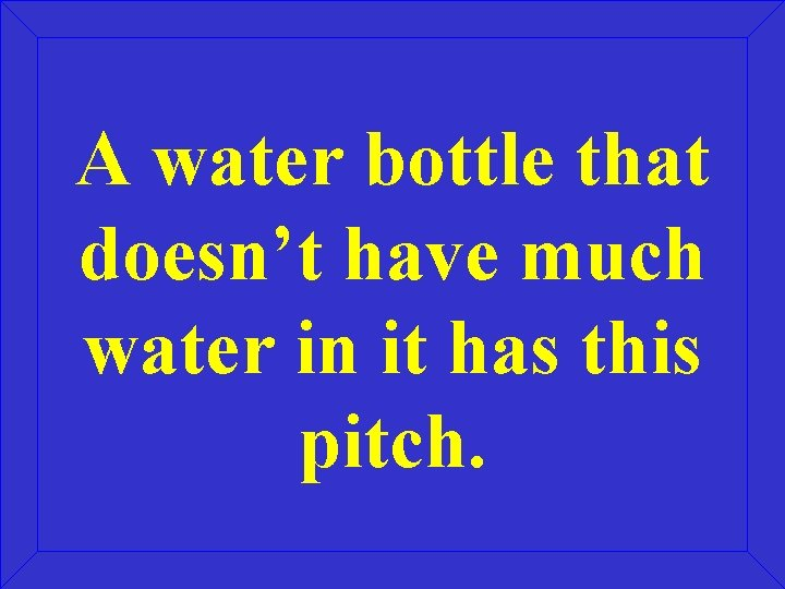 A water bottle that doesn't have much water in it has this pitch.