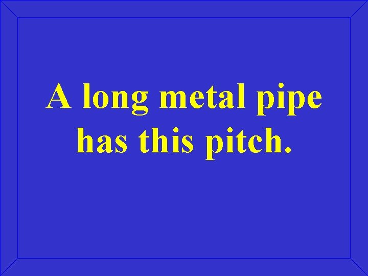A long metal pipe has this pitch.