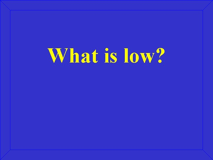 What is low?