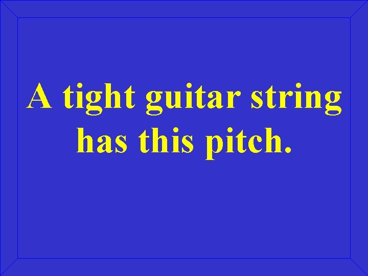A tight guitar string has this pitch.