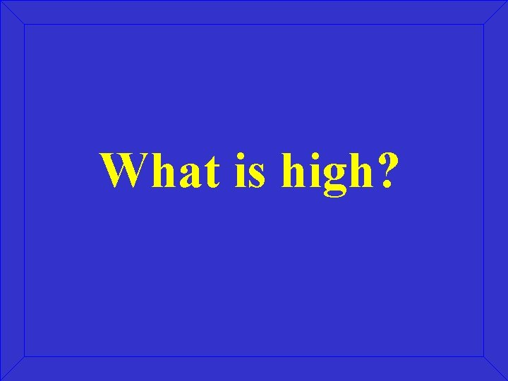 What is high?