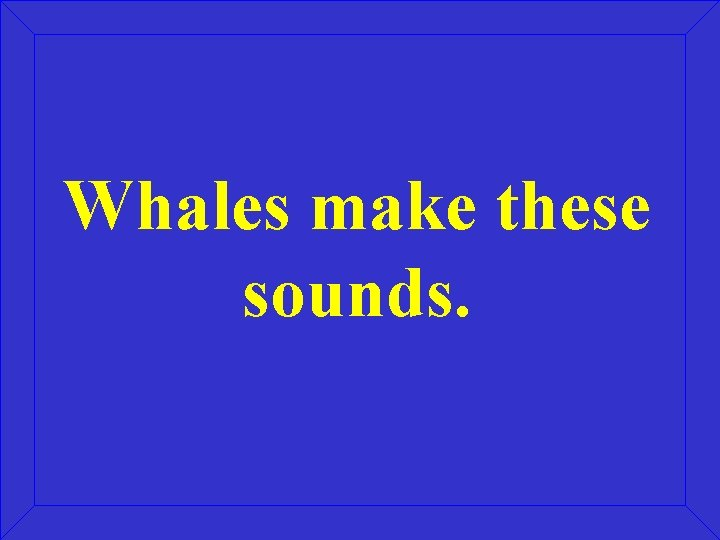 Whales make these sounds.