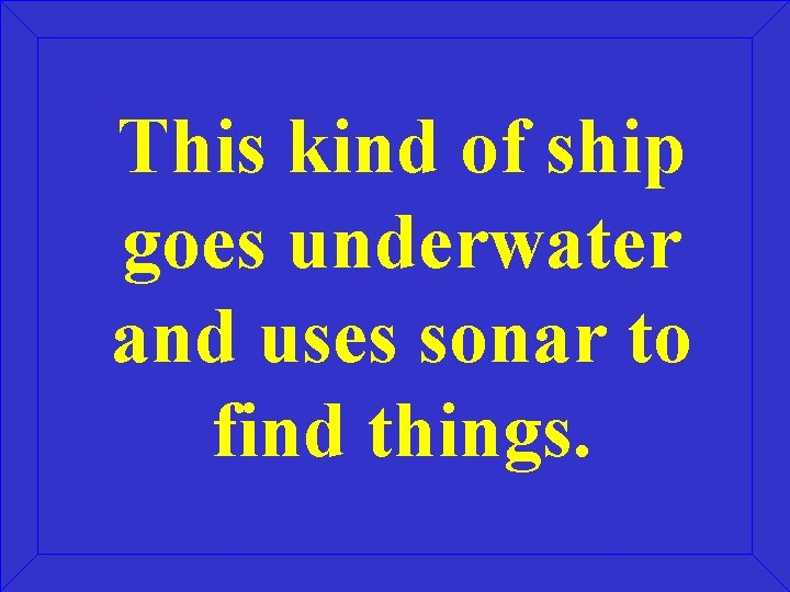 This kind of ship goes underwater and uses sonar to find things.