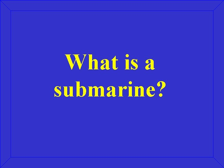 What is a submarine?