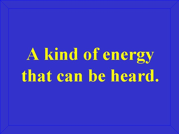 A kind of energy that can be heard.