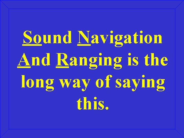 Sound Navigation And Ranging is the long way of saying this.
