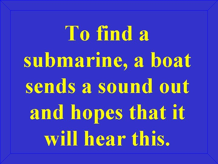 To find a submarine, a boat sends a sound out and hopes that it