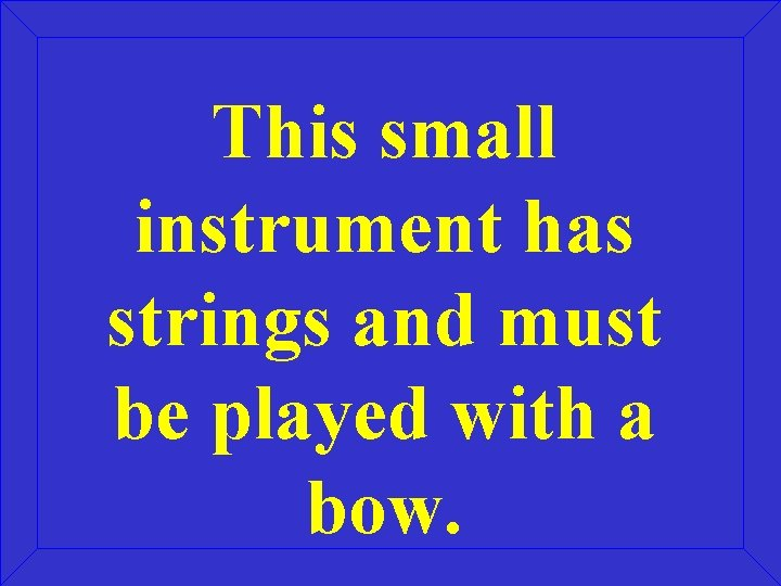 This small instrument has strings and must be played with a bow.