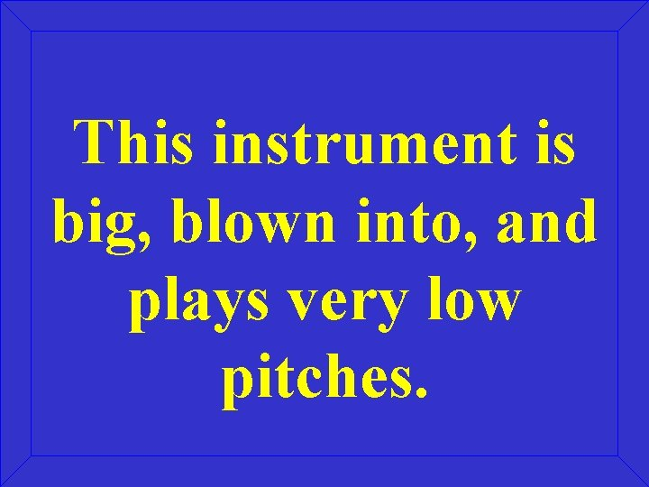 This instrument is big, blown into, and plays very low pitches.