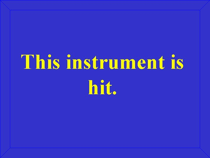 This instrument is hit.