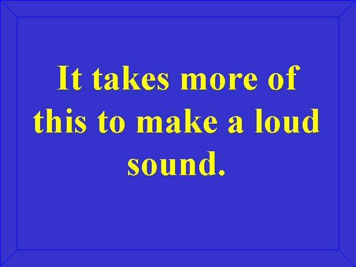 It takes more of this to make a loud sound.