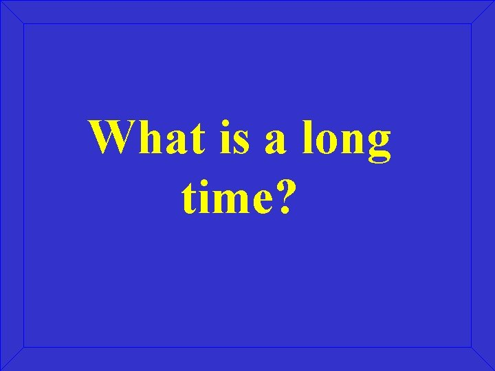 What is a long time?