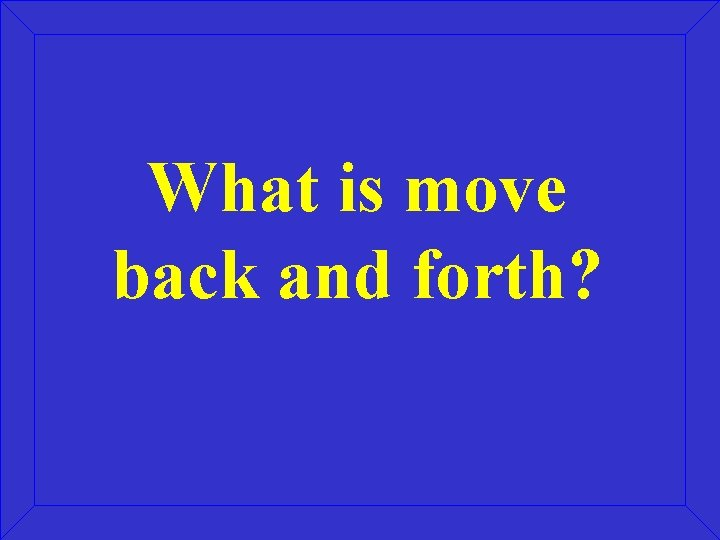 What is move back and forth?