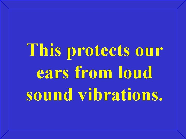 This protects our ears from loud sound vibrations.