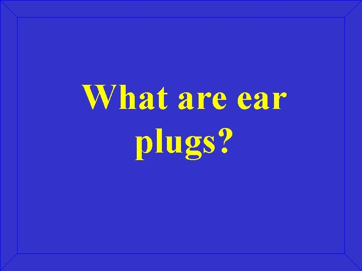 What are ear plugs?