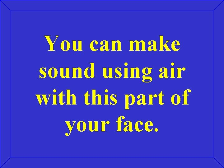 You can make sound using air with this part of your face.