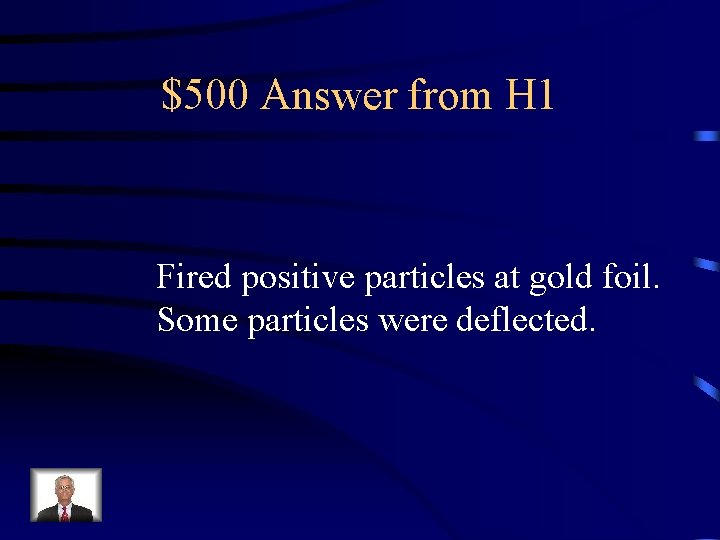 $500 Answer from H 1 Fired positive particles at gold foil. Some particles were