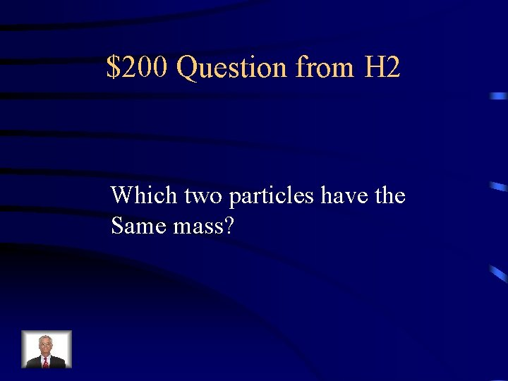 $200 Question from H 2 Which two particles have the Same mass?