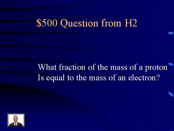 $500 Question from H 2 What fraction of the mass of a proton Is
