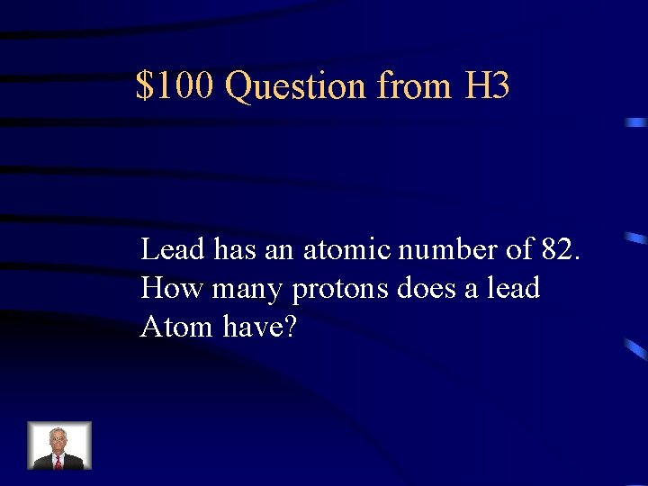 $100 Question from H 3 Lead has an atomic number of 82. How many