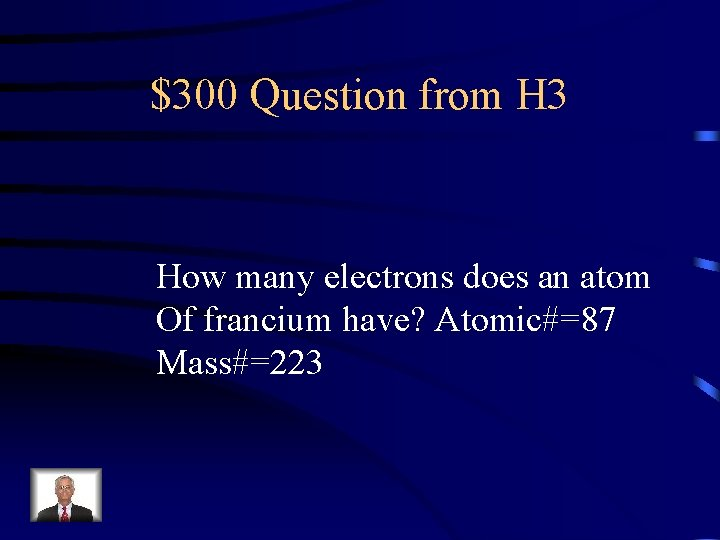 $300 Question from H 3 How many electrons does an atom Of francium have?
