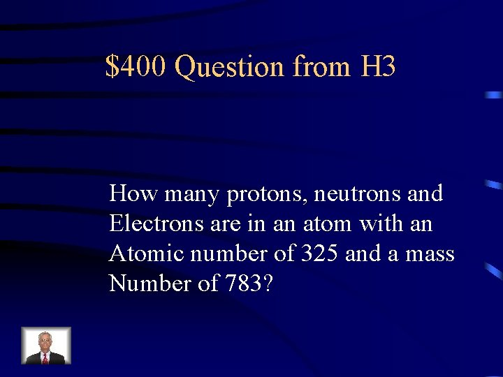 $400 Question from H 3 How many protons, neutrons and Electrons are in an
