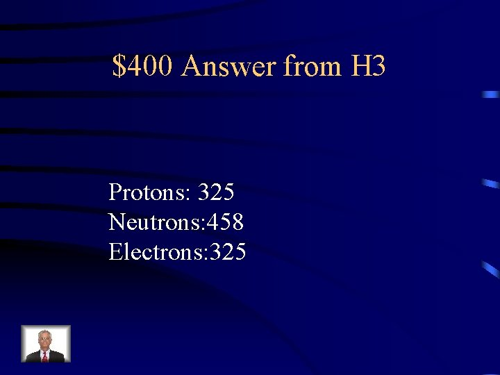 $400 Answer from H 3 Protons: 325 Neutrons: 458 Electrons: 325