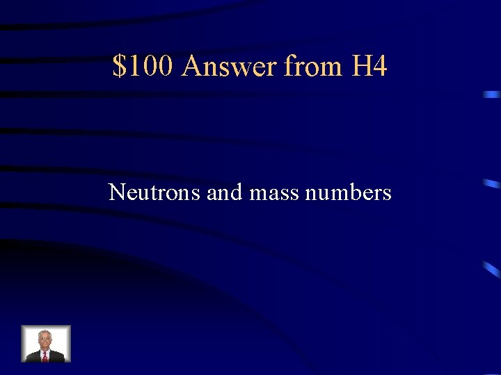 $100 Answer from H 4 Neutrons and mass numbers