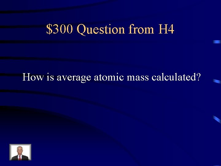 $300 Question from H 4 How is average atomic mass calculated?